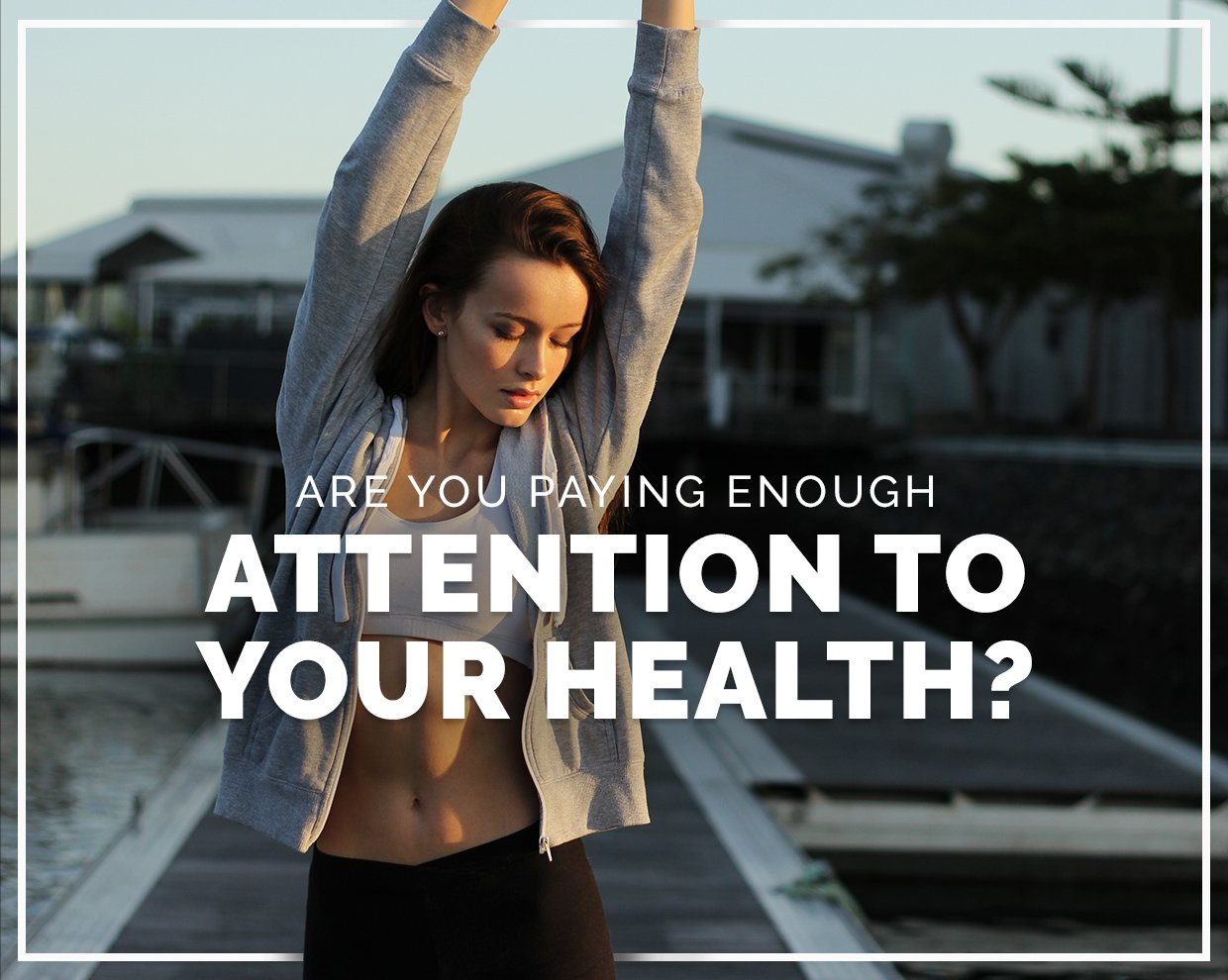 Are You Paying Enough Attention To Your Health